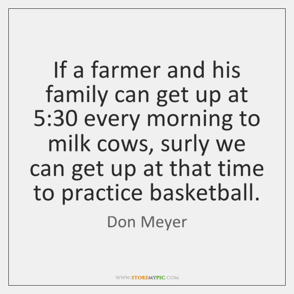 If a farmer and his family can get up at 5:30 every morning ...