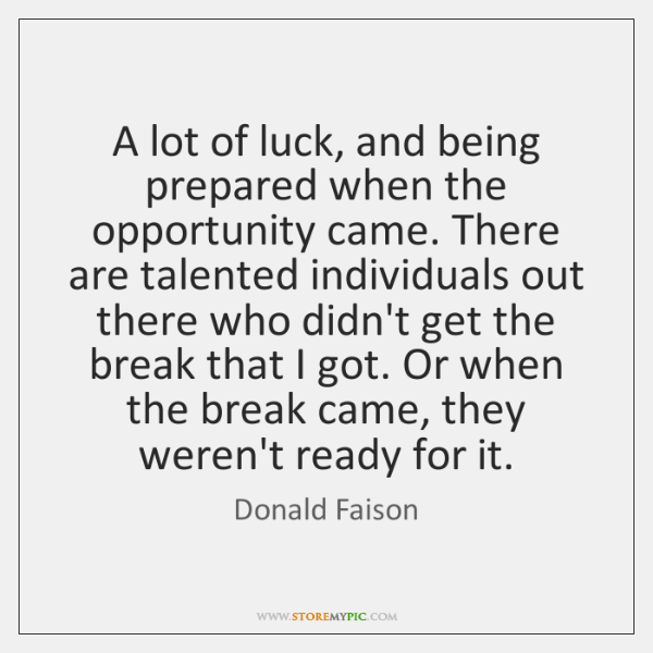 A lot of luck, and being prepared when the opportunity came. There ...