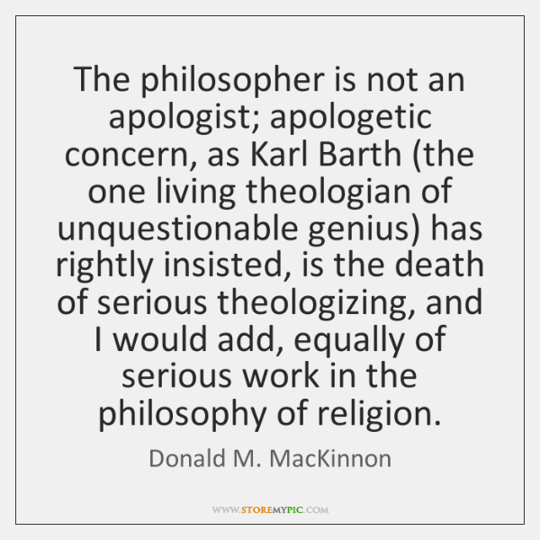 The philosopher is not an apologist; apologetic concern, as Karl Barth (the ...