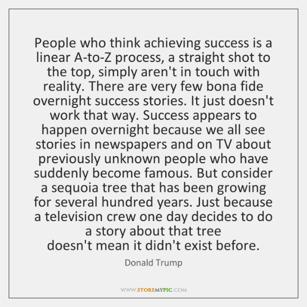 People who think achieving success is a linear A-to-Z process, a straight ...