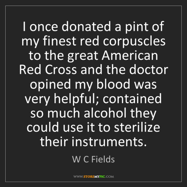 W C Fields: I once donated a pint of my finest red corpuscles to...