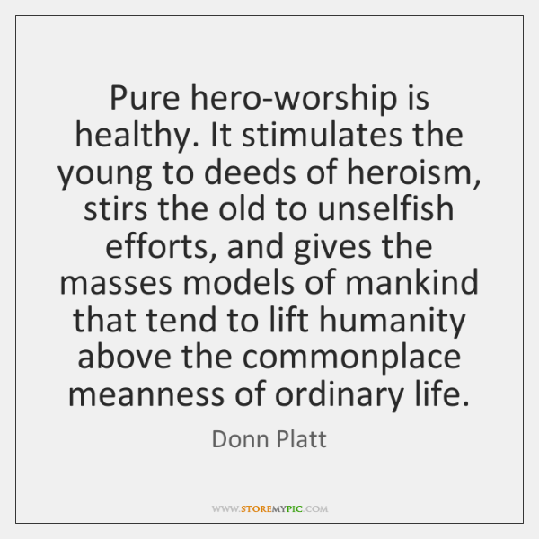 Pure hero-worship is healthy. It stimulates the young to deeds of heroism, ...