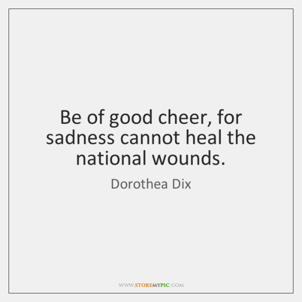 Be Of Good Cheer For Sadness Cannot Heal The National Wounds