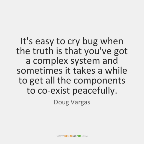 It's easy to cry bug when the truth is that you've got ...
