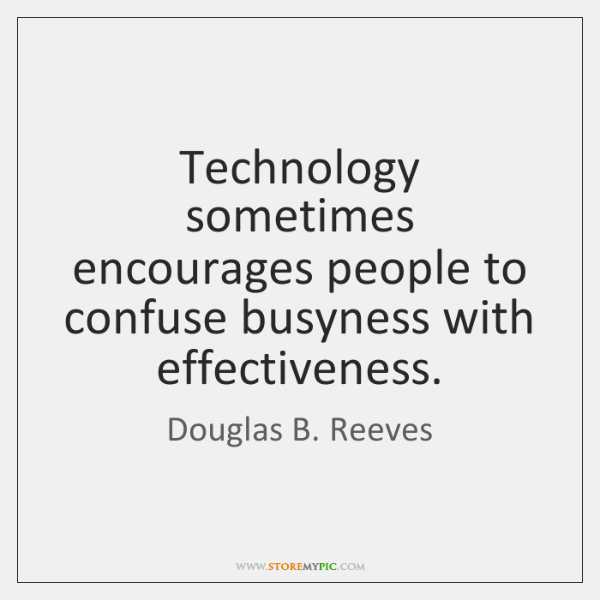 Technology sometimes encourages people to confuse busyness with effectiveness.