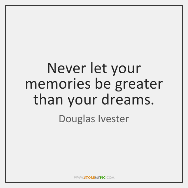 Never let your memories be greater than your dreams.