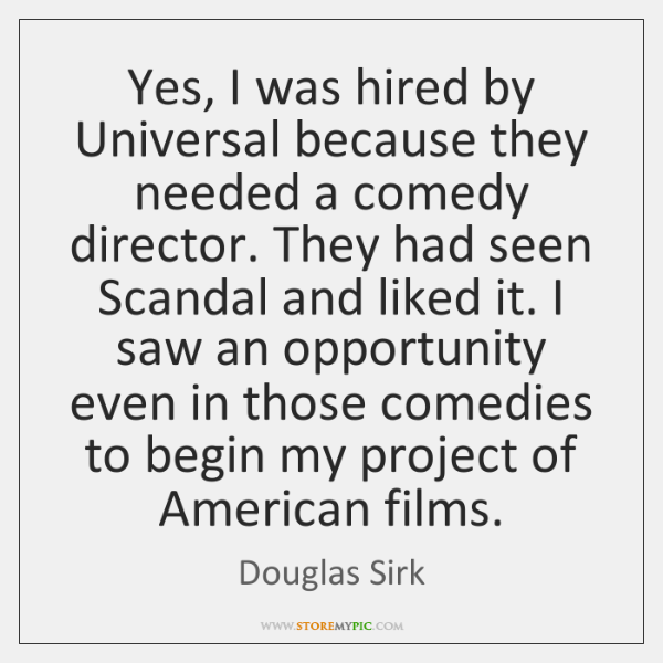 Yes, I was hired by Universal because they needed a comedy director. ...