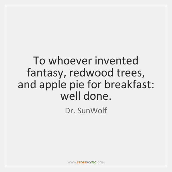 To whoever invented fantasy, redwood trees, and apple pie for breakfast: well ...
