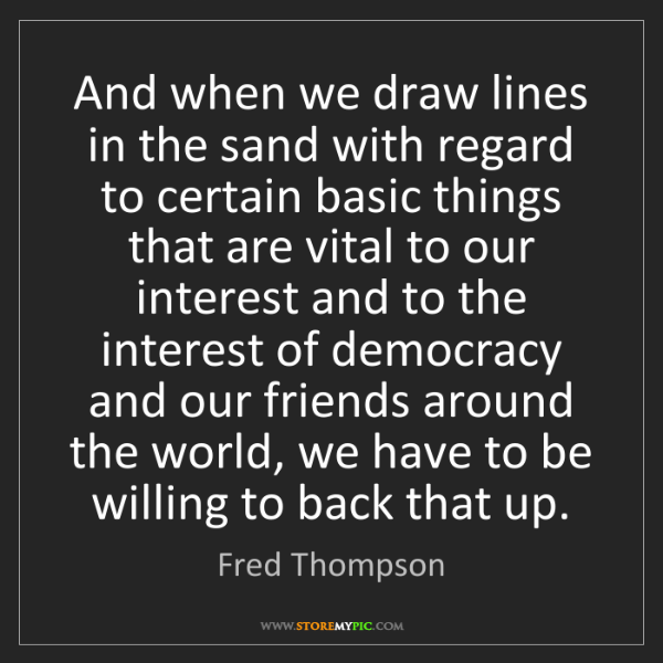 Fred Thompson: And when we draw lines in the sand with regard to certain...