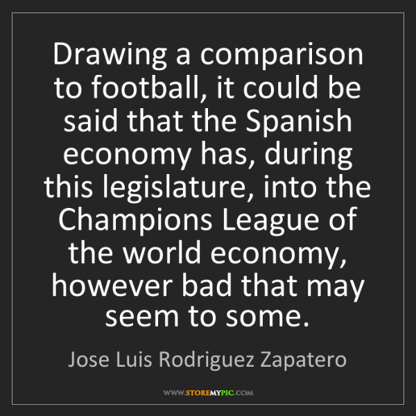 Jose Luis Rodriguez Zapatero: Drawing a comparison to football, it could be said that...