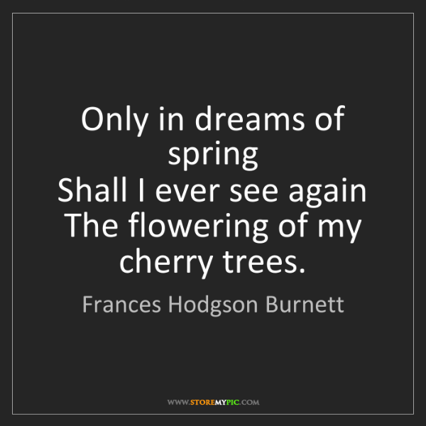 Frances Hodgson Burnett: Only in dreams of spring  Shall I ever see again  The...