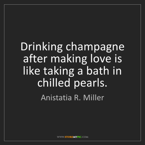 Anistatia R. Miller: Drinking champagne after making love is like taking a...