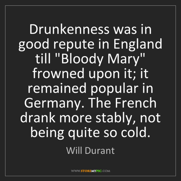 """Will Durant: Drunkenness was in good repute in England till """"Bloody..."""