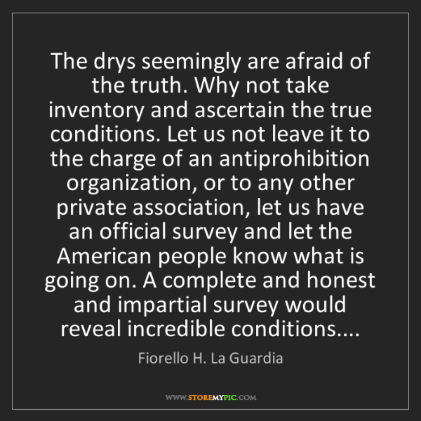 Fiorello H. La Guardia: The drys seemingly are afraid of the truth. Why not take...