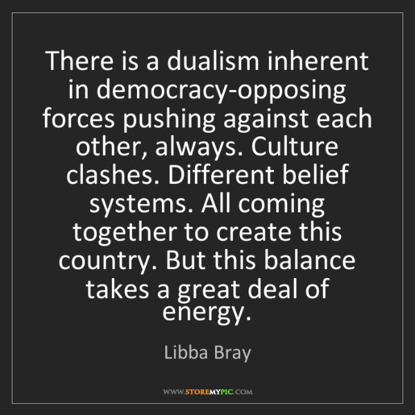 Libba Bray: There is a dualism inherent in democracy-opposing forces...