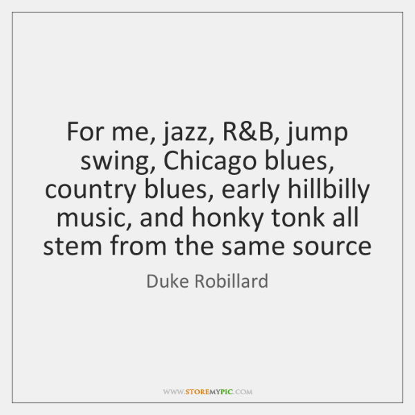 For me, jazz, R&B, jump swing, Chicago blues, country blues, early ...