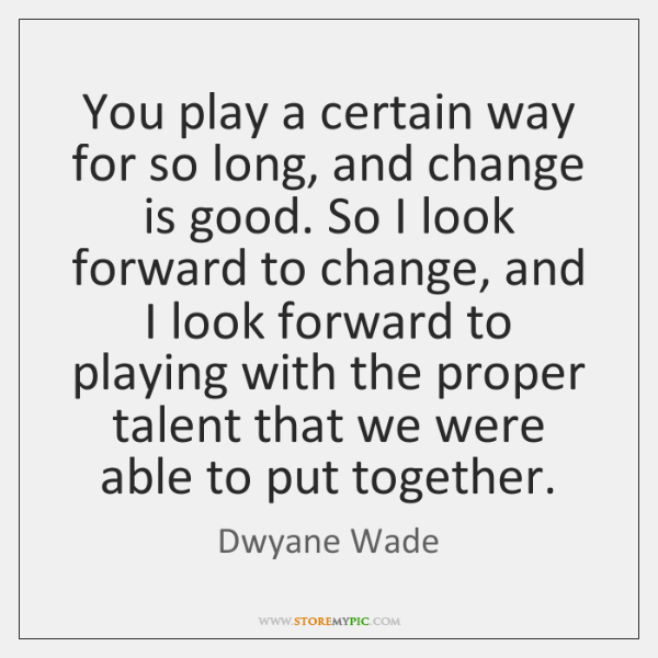 You play a certain way for so long, and change is good. ...