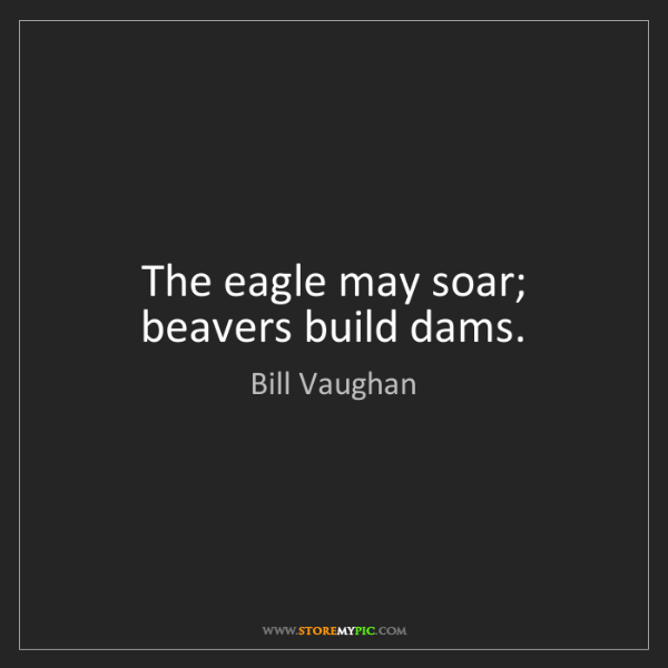 Bill Vaughan: The eagle may soar; beavers build dams.