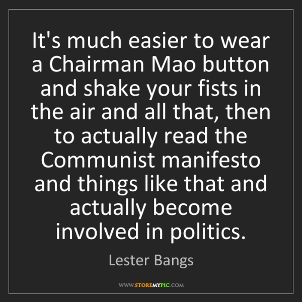 Lester Bangs: It's much easier to wear a Chairman Mao button and shake...