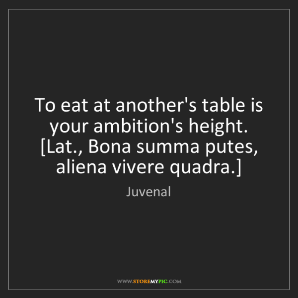 Juvenal: To eat at another's table is your ambition's height....