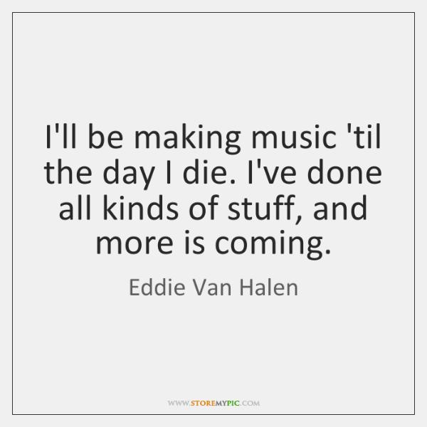 I'll be making music 'til the day I die. I've done all ...