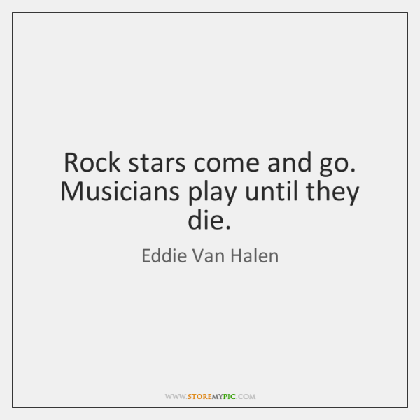 Rock stars come and go. Musicians play until they die.