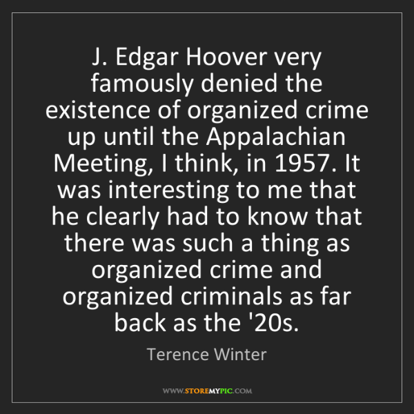 Terence Winter: J. Edgar Hoover very famously denied the existence of...