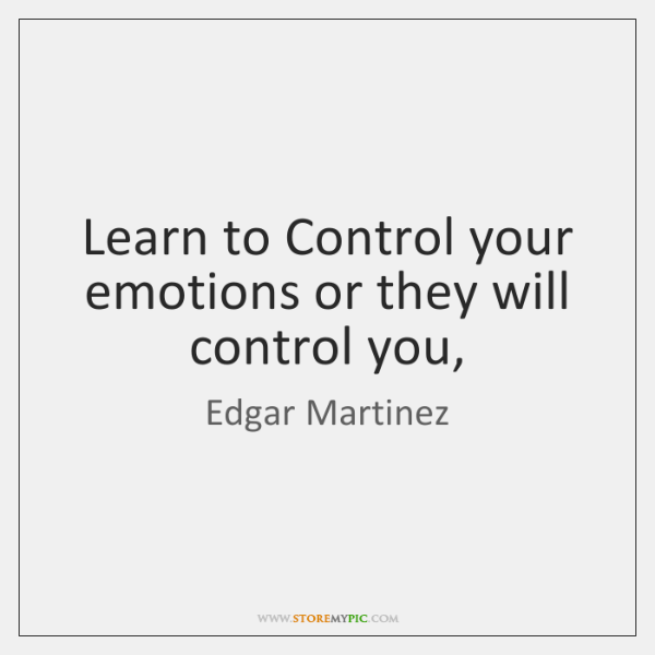 Learn to Control your emotions or they will control you,