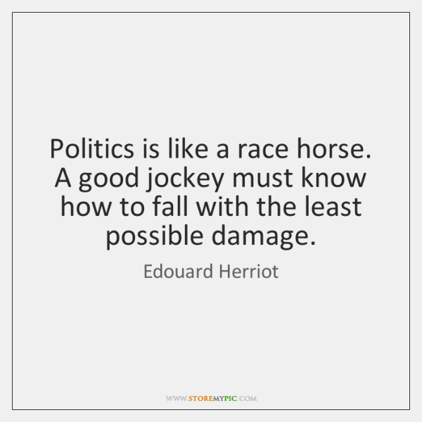 Politics is like a race horse. A good jockey must know how ...