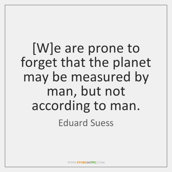 [W]e are prone to forget that the planet may be measured ...
