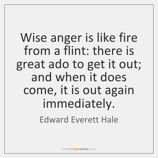 Wise anger is like fire from a flint: there is great ado ...