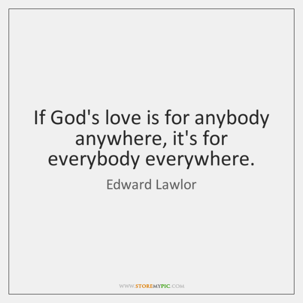 If God's love is for anybody anywhere, it's for everybody everywhere.