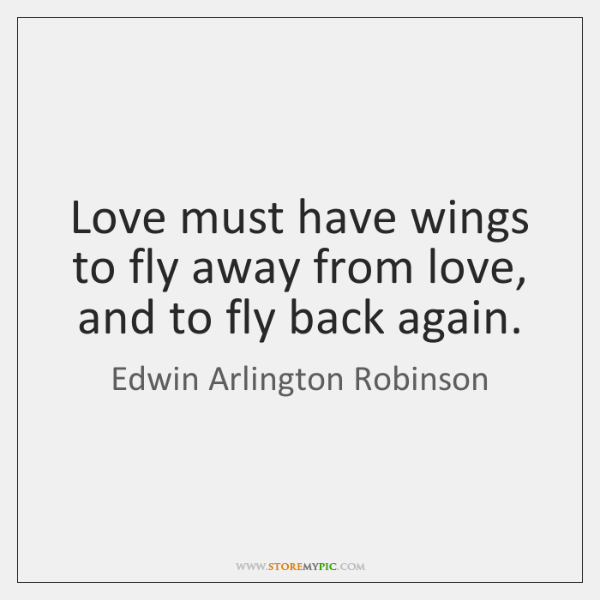 Love must have wings to fly away from love, and to fly ...