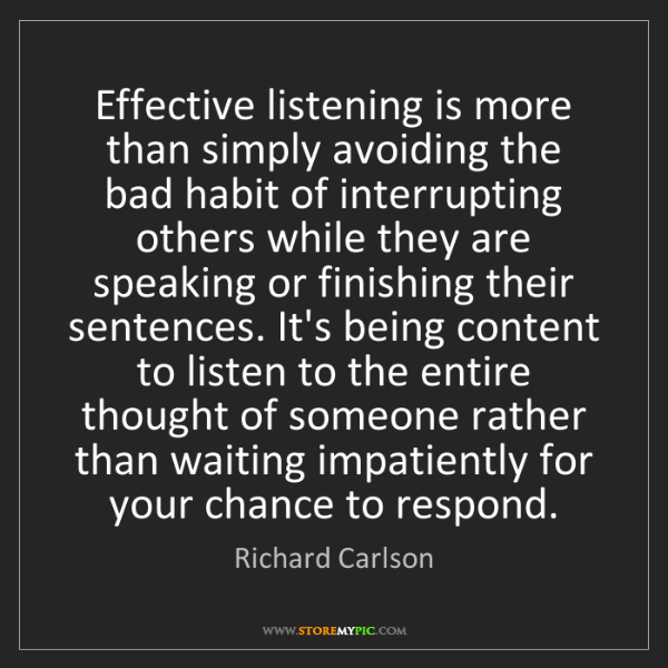 Richard Carlson: Effective listening is more than simply avoiding the...