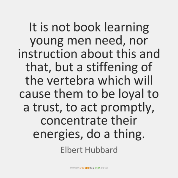 It is not book learning young men need, nor instruction about this ...
