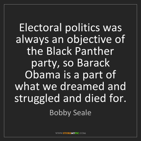 Bobby Seale: Electoral politics was always an objective of the Black...