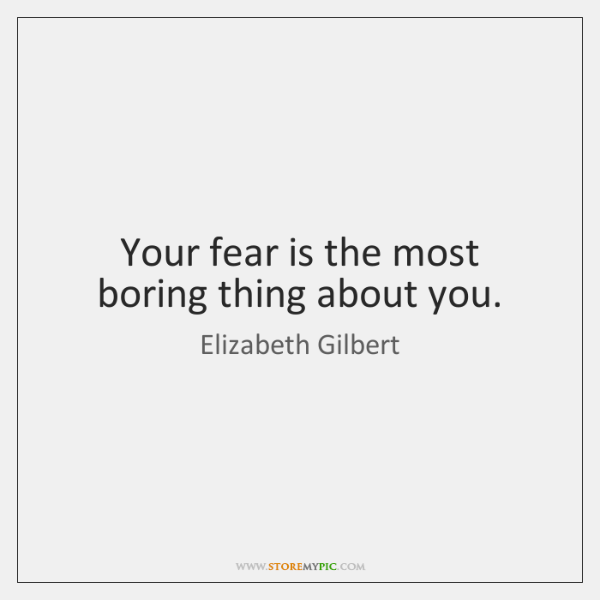 Your fear is the most boring thing about you.