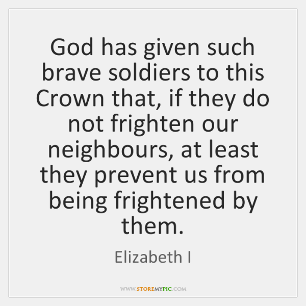 God has given such brave soldiers to this Crown that, if they ...