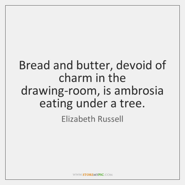 Bread and butter, devoid of charm in the drawing-room, is ambrosia eating ...