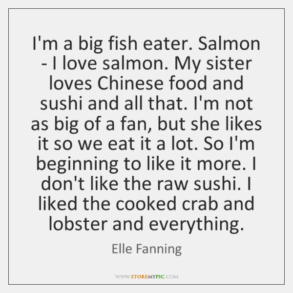 I'm a big fish eater. Salmon - I love salmon. My sister ...