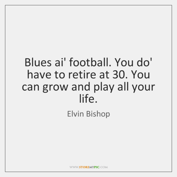 Blues ai' football. You do' have to retire at 30. You can grow ...