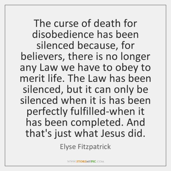 The curse of death for disobedience has been silenced because, for believers, ...