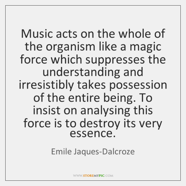 Music acts on the whole of the organism like a magic force ...