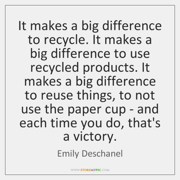 It makes a big difference to recycle. It makes a big difference ...