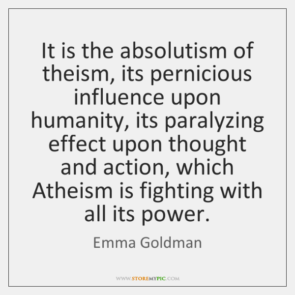 It is the absolutism of theism, its pernicious influence upon humanity, its ...