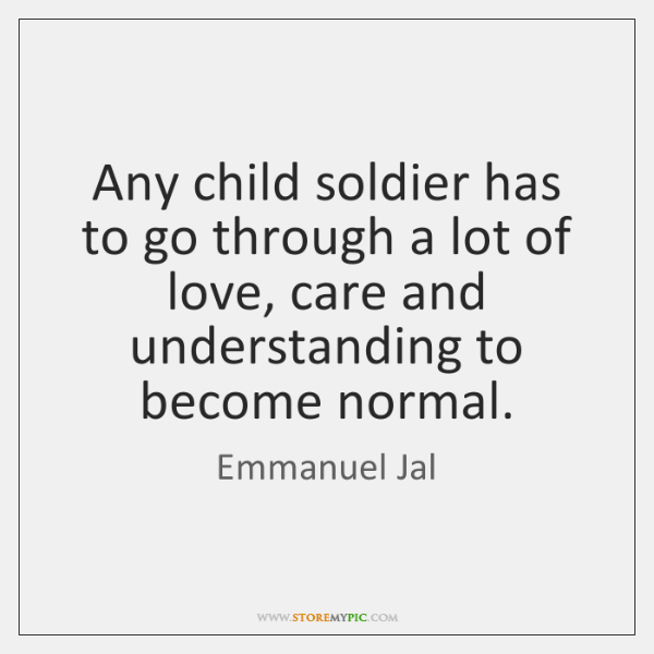 Any child soldier has to go through a lot of love, care ...