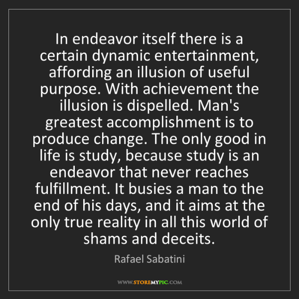 Rafael Sabatini: In endeavor itself there is a certain dynamic entertainment,...