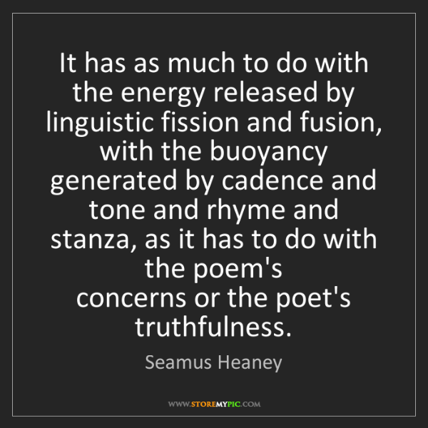 Seamus Heaney: It has as much to do with the energy released by linguistic...