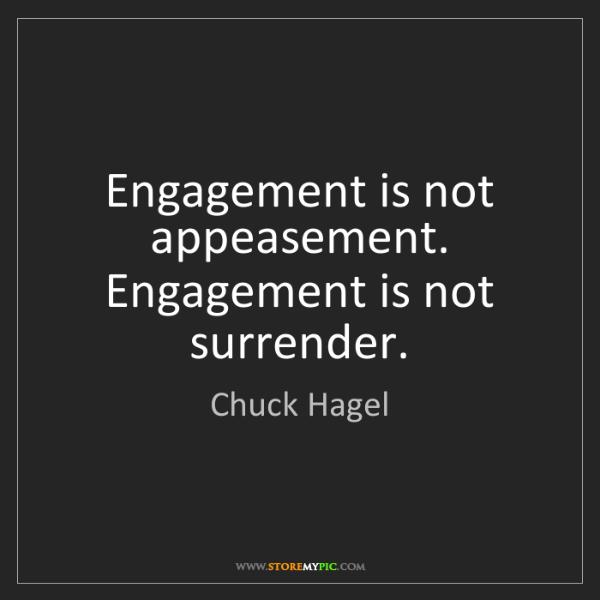 Chuck Hagel: Engagement is not appeasement. Engagement is not surrender.