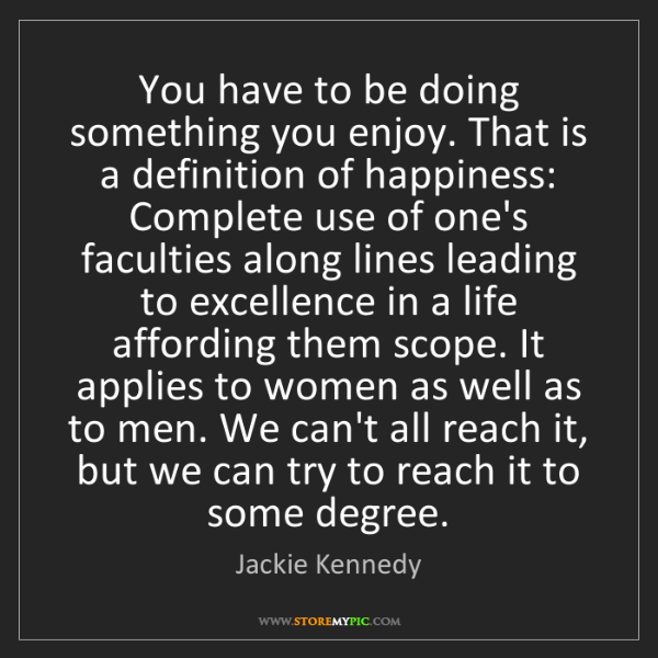 Jackie Kennedy: You have to be doing something you enjoy. That is a definition...